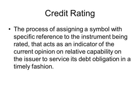 Credit Rating The process of assigning a symbol with specific reference to the instrument being rated, that acts as an indicator of the current opinion.