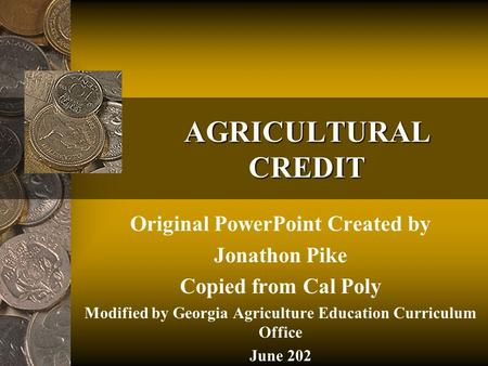 AGRICULTURAL CREDIT Original PowerPoint Created by Jonathon Pike Copied from Cal Poly Modified by Georgia Agriculture Education Curriculum Office June.