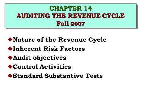 CHAPTER 14 AUDITING THE REVENUE CYCLE Fall 2007 u Nature of the Revenue Cycle u Inherent Risk Factors u Audit objectives u Control Activities u Standard.