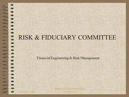 Alessandro / Jake Financial Engineering & Risk Management RISK & FIDUCIARY COMMITTEE Financial Engineering & Risk Management.