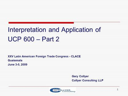 1 Interpretation and Application of UCP 600 – Part 2 XXV Latin American Foreign Trade Congress - CLACE Guatemala June 3-5, 2009 Gary Collyer Collyer Consulting.