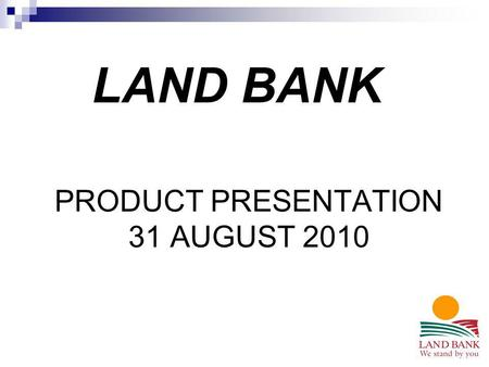 PRODUCT PRESENTATION 31 AUGUST 2010 LAND BANK. 133 Church Street Pietermaritzburg Tel No 033 – 845 9600 Fax No 033 – 345 8317 www.landbank.co.za.