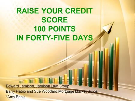 RAISE YOUR CREDIT SCORE 100 POINTS IN FORTY-FIVE DAYS Edward Jamison, Jamison Law Group Barry Habib and Sue Woodard,Mortgage Market Guide *Amy Bonis.
