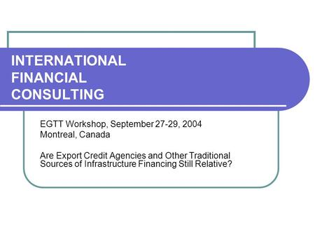 INTERNATIONAL FINANCIAL CONSULTING EGTT Workshop, September 27-29, 2004 Montreal, Canada Are Export Credit Agencies and Other Traditional Sources of Infrastructure.