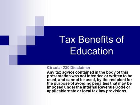 Tax Benefits of Education Circular 230 Disclaimer Any tax advice contained in the body of this presentation was not intended or written to be used, and.