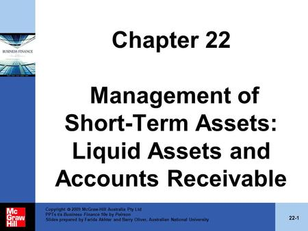 Chapter 22 Management of Short-Term Assets: Liquid Assets and Accounts Receivable Copyright  2009 McGraw-Hill Australia Pty Ltd PPTs t/a Business Finance.