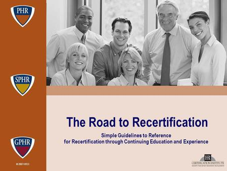 © 2007 HRCI The Road to Recertification Simple Guidelines to Reference for Recertification through Continuing Education and Experience.