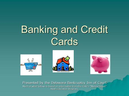 Banking and Credit Cards Presented by the Delaware Bankruptcy Inn of Court Much of what follows is based on information from the FDICs Money Smart Adult.