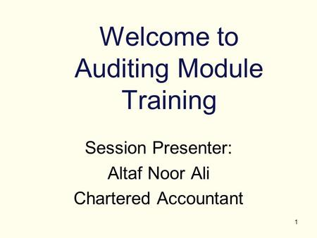 1 Welcome to Auditing Module Training Session Presenter: Altaf Noor Ali Chartered Accountant.