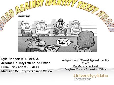 Lyle Hansen M.S., AFC & Jerome County Extension Office Luke Erickson M.S., AFC Madison County Extension Office Adapted from Guard Against Identity Theft.