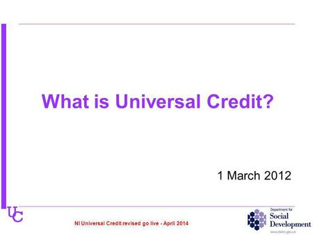U C What is Universal Credit? 1 March 2012 NI Universal Credit revised go live - April 2014.