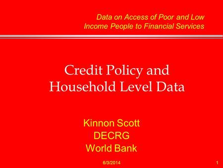 6/3/20141 Credit Policy and Household Level Data Kinnon Scott DECRG World Bank Data on Access of Poor and Low Income People to Financial Services.