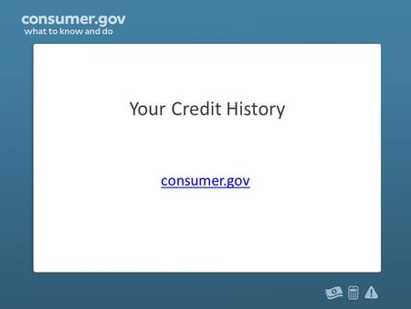 Your Credit History consumer.gov. You and your credit Have you ever had: – Credit card? – Loan? – Utilities in your name? – Cell phone with a monthly.