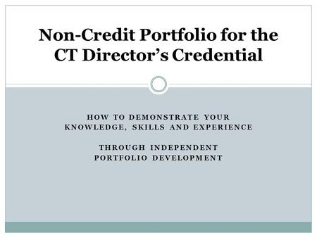 HOW TO DEMONSTRATE YOUR KNOWLEDGE, SKILLS AND EXPERIENCE THROUGH INDEPENDENT PORTFOLIO DEVELOPMENT Non-Credit Portfolio for the CT Directors Credential.