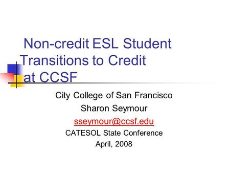 Non-credit ESL Student Transitions to Credit at CCSF City College of San Francisco Sharon Seymour CATESOL State Conference April, 2008.