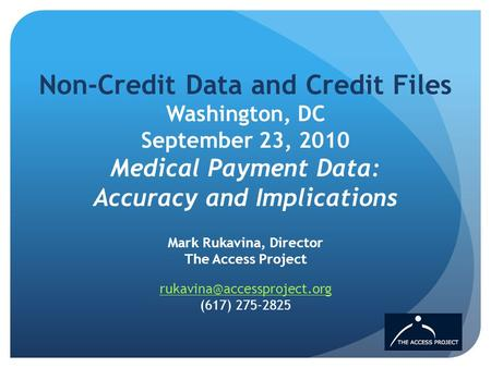 Non-Credit Data and Credit Files Washington, DC September 23, 2010 Medical Payment Data: Accuracy and Implications Mark Rukavina, Director The Access Project.