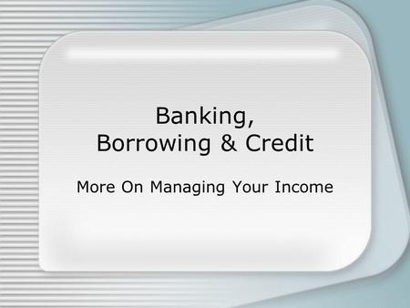 Banking, Borrowing & Credit More On Managing Your Income.