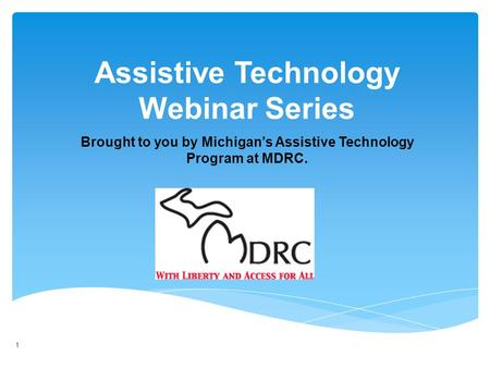 1 Brought to you by Michigans Assistive Technology Program at MDRC. Assistive Technology Webinar Series 1.