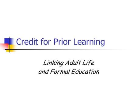 Credit for Prior Learning Linking Adult Life and Formal Education.