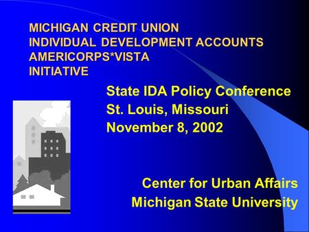 MICHIGAN <strong>CREDIT</strong> UNION INDIVIDUAL DEVELOPMENT <strong>ACCOUNTS</strong> AMERICORPS*VISTA INITIATIVE State IDA <strong>Policy</strong> Conference St. Louis, Missouri November 8, 2002 Center.