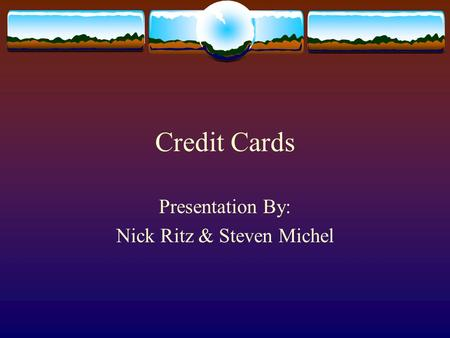 Credit Cards Presentation By: Nick Ritz & Steven Michel.