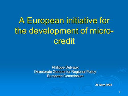 1 A European initiative for the development of micro- credit Philippe Delvaux Directorate General for Regional Policy European Commission 26 May 2008.
