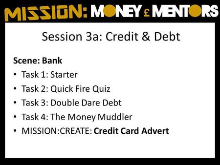 Session 3a: Credit & Debt Scene: Bank Task 1: Starter Task 2: Quick Fire Quiz Task 3: Double Dare Debt Task 4: The Money Muddler MISSION:CREATE: Credit.
