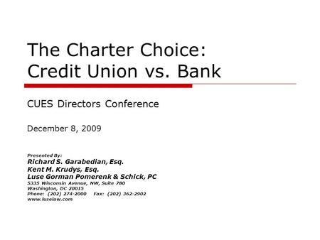 The Charter Choice: Credit Union vs. <strong>Bank</strong> Presented By: Richard S. Garabedian, Esq. Kent M. Krudys, Esq. Luse Gorman Pomerenk & Schick, PC 5335 Wisconsin.