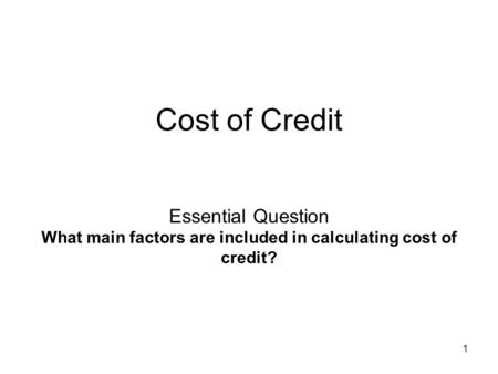Cost of Credit Essential Question What main factors are included in calculating cost of credit? 1 1.