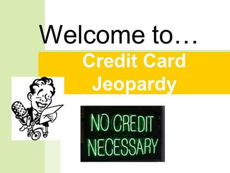 Credit Card Jeopardy Welcome to… But first, a message from our sponsor. Did you know….