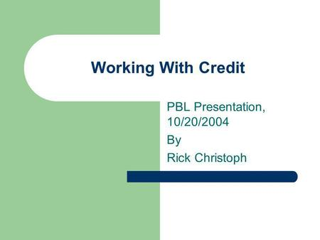 Working With Credit PBL Presentation, 10/20/2004 By Rick Christoph.