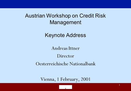 1 Austrian Workshop on Credit Risk Management Keynote Address Andreas Ittner Director Oesterreichische Nationalbank Vienna, 1 February, 2001.