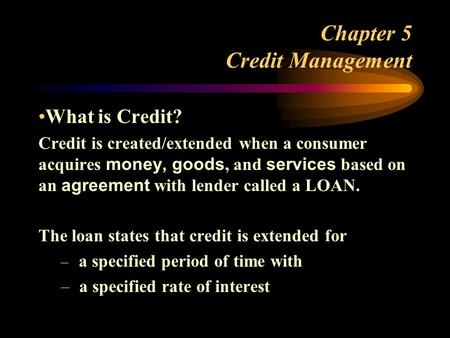 Chapter 5 Credit Management What is Credit? Credit is created/extended when a consumer acquires money, goods, and services based on an agreement with lender.