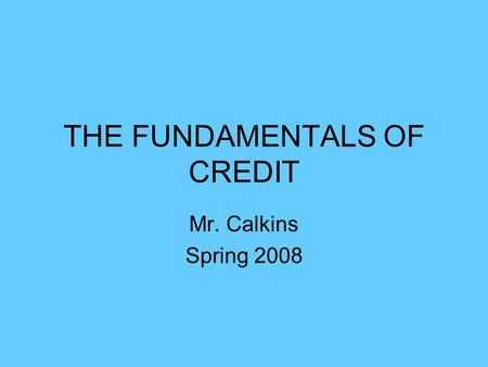 THE FUNDAMENTALS OF CREDIT Mr. Calkins Spring 2008.