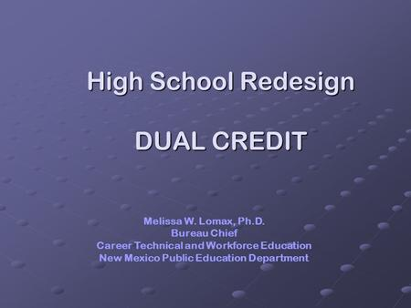 High School Redesign DUAL CREDIT Melissa W. Lomax, Ph.D. Bureau Chief Career Technical and Workforce Education New Mexico Public Education Department.