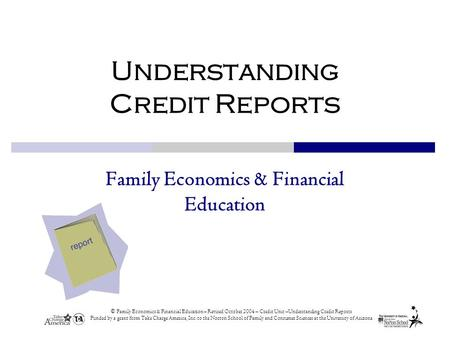 © Family Economics & Financial Education – Revised October 2004 – Credit Unit –Understanding Credit Reports Funded by a grant from Take Charge America,