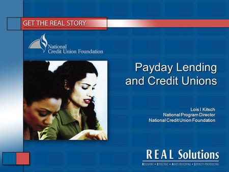 Payday Lending and Credit Unions Lois I Kitsch National Program Director National Credit Union Foundation.