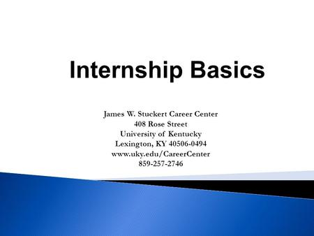 James W. Stuckert Career Center 408 Rose Street University of Kentucky Lexington, KY 40506-0494 www.uky.edu/CareerCenter 859-257-2746 Internship Basics.