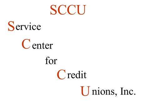S C for C U SCCU ervice enter redit nions, Inc.. 1971 to 1982 offered bookkeeping services out of home office SCCU Organized in 1982 Provides Data Processing.