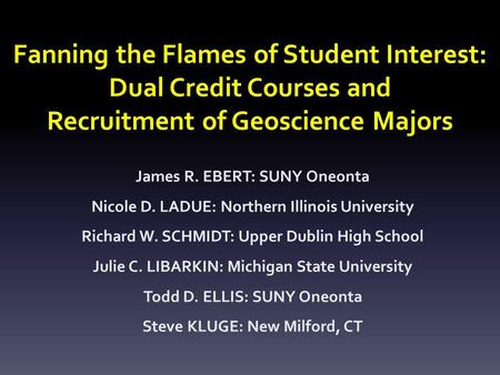 Fanning the Flames of Student Interest: Dual Credit Courses and Recruitment of Geoscience Majors James R. EBERT: SUNY Oneonta Nicole D. LADUE: Northern.