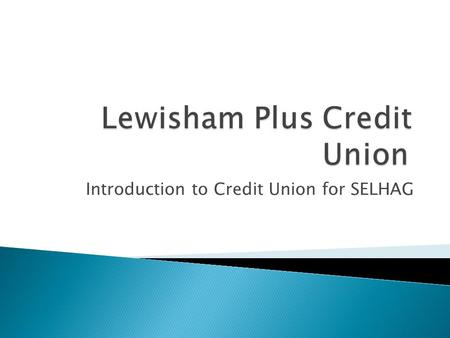 Introduction to Credit Union for SELHAG. A financial co-operative, owned and run by its members Members must currently have a common bond between them,