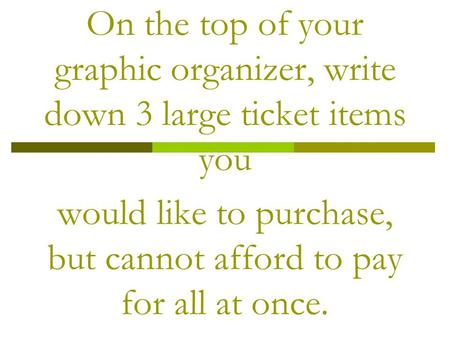 On the top of your graphic organizer, write down 3 large ticket items you would like to purchase, but cannot afford to pay for all at once.