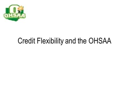 Credit Flexibility and the OHSAA. The Ohio High School Athletic Association Private, not-for-profit organization of member schools Membership is voluntary.