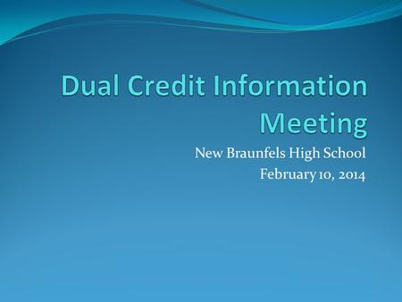 New Braunfels High School February 10, 2014. General Dual Credit Information Dual Credit programs allow eligible students to earn college credit for certain.