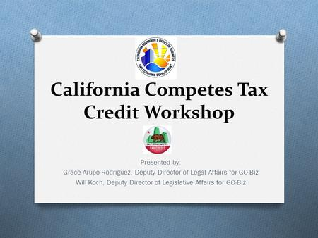 California Competes Tax Credit Workshop Presented by: Grace Arupo-Rodriguez, Deputy Director of Legal Affairs for GO-Biz Will Koch, Deputy Director of.