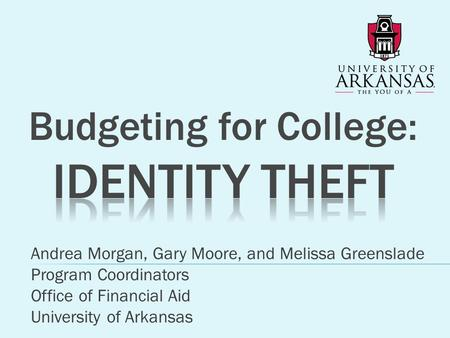 Andrea Morgan, Gary Moore, and Melissa Greenslade Program Coordinators Office of Financial Aid University of Arkansas.