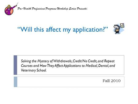 Fall 2010 Pre-Health Professions Programs Workshop Series Presents : Will this affect my application? Solving the Mystery of Withdrawals, Credit/No Credit,