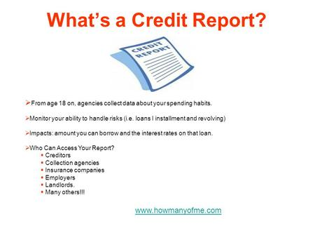 Whats a Credit Report? From age 18 on, agencies collect data about your spending habits. Monitor your ability to handle risks (i.e. loans I installment.