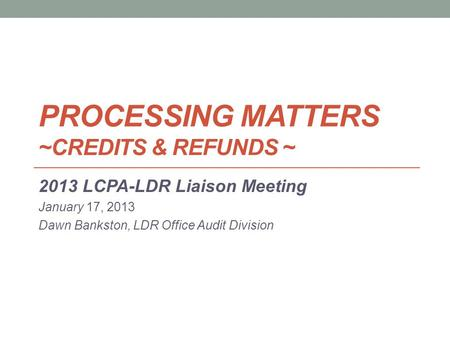 PROCESSING MATTERS ~CREDITS & REFUNDS ~ 2013 LCPA-LDR Liaison Meeting January 17, 2013 Dawn Bankston, LDR Office Audit Division.