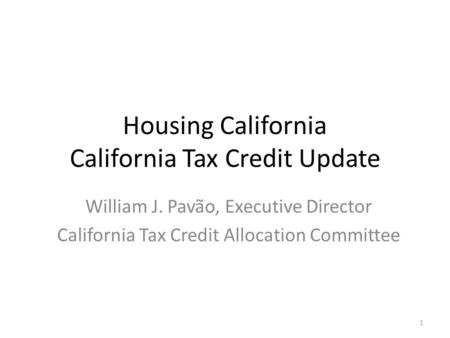 Housing California California Tax Credit Update William J. Pavão, Executive Director California Tax Credit Allocation Committee 1.